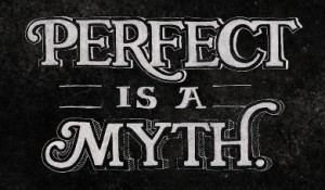 Perfect is a Myth